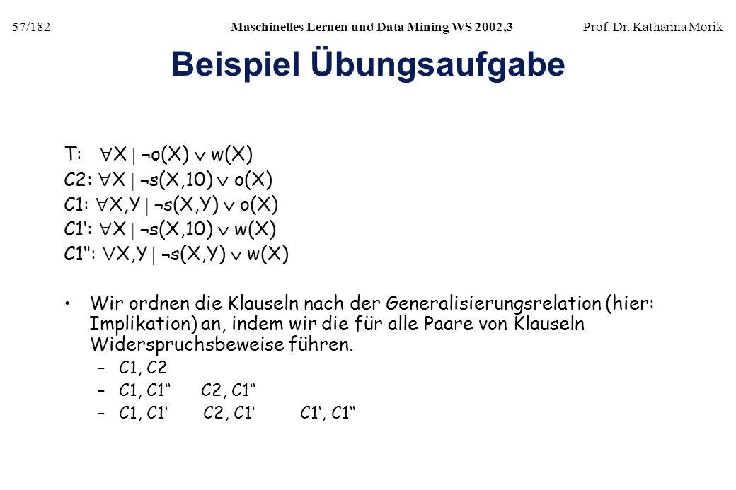 57/182Maschinelles Lernen und Data Mining WS 2002,3Prof. Dr. Katharina Morik Beispiel Übungsaufgabe T: X ¬o(X) w(X) C2: X ¬s(X,10) o(X) C1: X,Y ¬s(X,Y