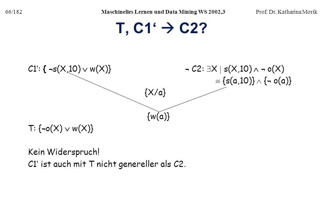 66/182Maschinelles Lernen und Data Mining WS 2002,3Prof. Dr. Katharina Morik T, C1 C2? C1: { ¬s(X,10) w(X)} ¬ C2: X s(X,10) ¬ o(X) {s(a,10)} {¬ o(a)}