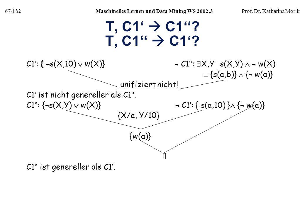 67/182Maschinelles Lernen und Data Mining WS 2002,3Prof. Dr. Katharina Morik T, C1 C1? C1: { ¬s(X,10) w(X)} ¬ C1: X,Y s(X,Y) ¬ w(X) {s(a,b)} {¬ w(a)}