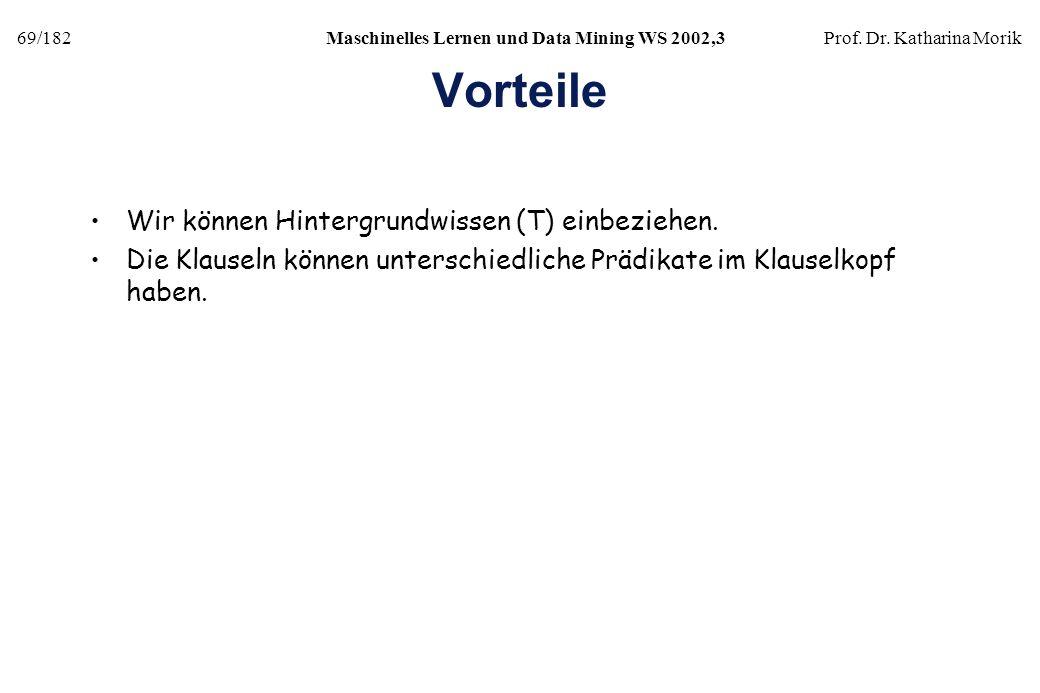 69/182Maschinelles Lernen und Data Mining WS 2002,3Prof. Dr. Katharina Morik Vorteile Wir können Hintergrundwissen (T) einbeziehen. Die Klauseln könne