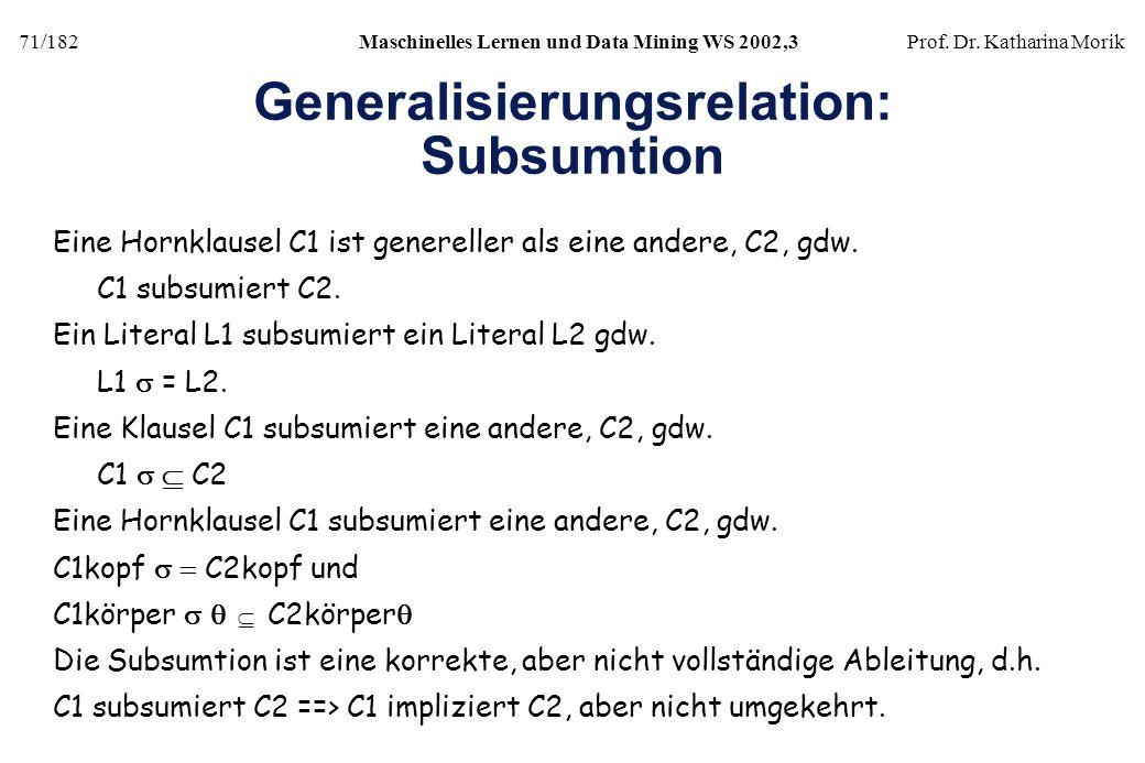 71/182Maschinelles Lernen und Data Mining WS 2002,3Prof. Dr. Katharina Morik Generalisierungsrelation: Subsumtion Eine Hornklausel C1 ist genereller a