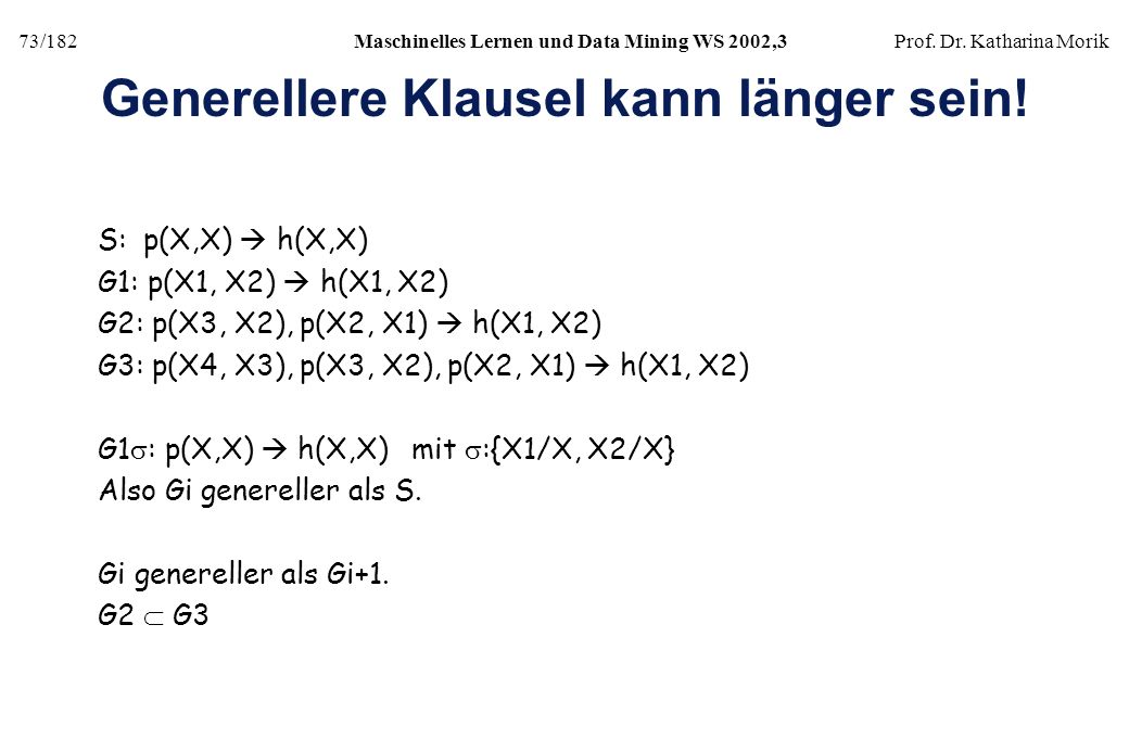 73/182Maschinelles Lernen und Data Mining WS 2002,3Prof. Dr. Katharina Morik Generellere Klausel kann länger sein! S: p(X,X) h(X,X) G1: p(X1, X2) h(X1