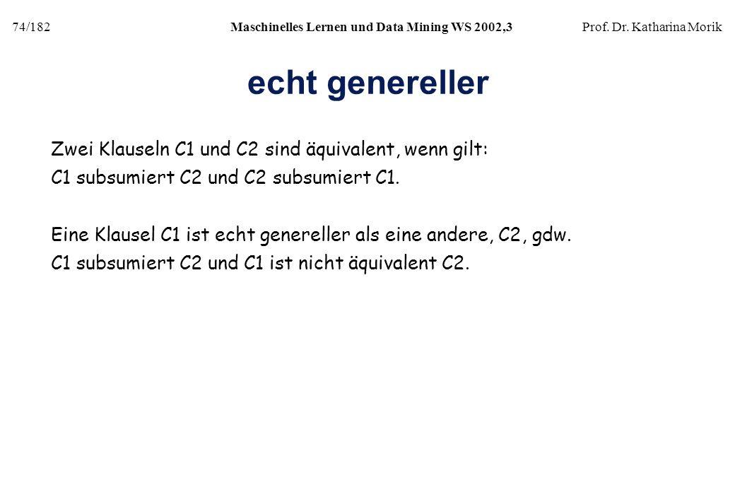 74/182Maschinelles Lernen und Data Mining WS 2002,3Prof. Dr. Katharina Morik echt genereller Zwei Klauseln C1 und C2 sind äquivalent, wenn gilt: C1 su