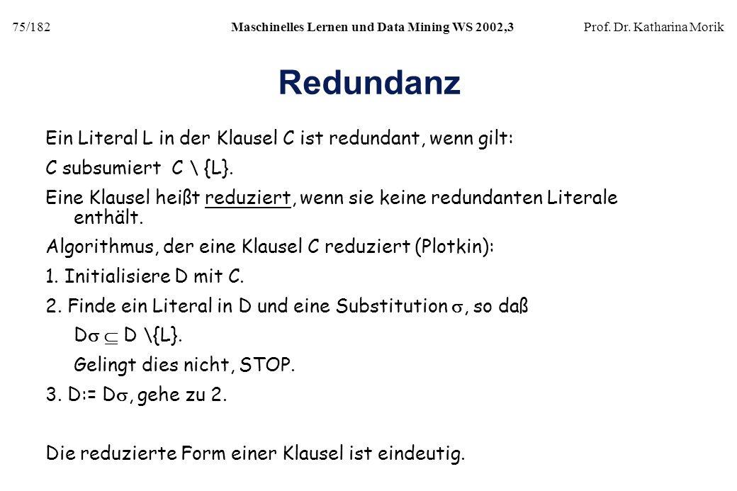 75/182Maschinelles Lernen und Data Mining WS 2002,3Prof. Dr. Katharina Morik Redundanz Ein Literal L in der Klausel C ist redundant, wenn gilt: C subs