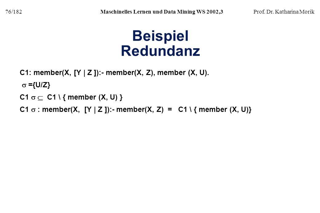 76/182Maschinelles Lernen und Data Mining WS 2002,3Prof. Dr. Katharina Morik Beispiel Redundanz C1: member(X, [Y | Z ]):- member(X, Z), member (X, U).