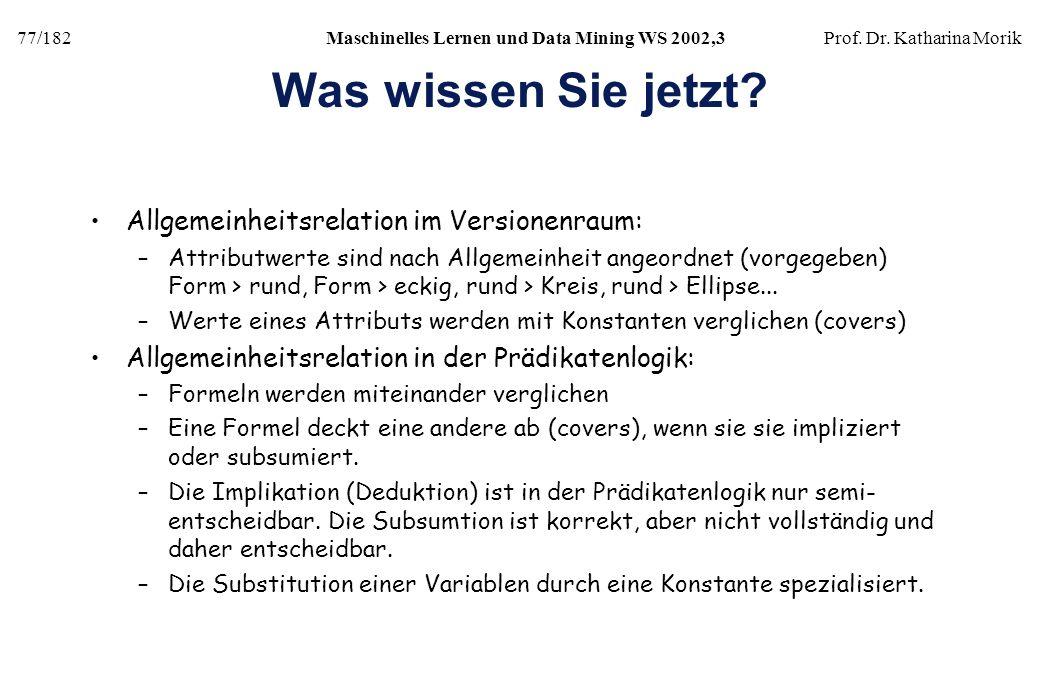 77/182Maschinelles Lernen und Data Mining WS 2002,3Prof. Dr. Katharina Morik Was wissen Sie jetzt? Allgemeinheitsrelation im Versionenraum: –Attributw