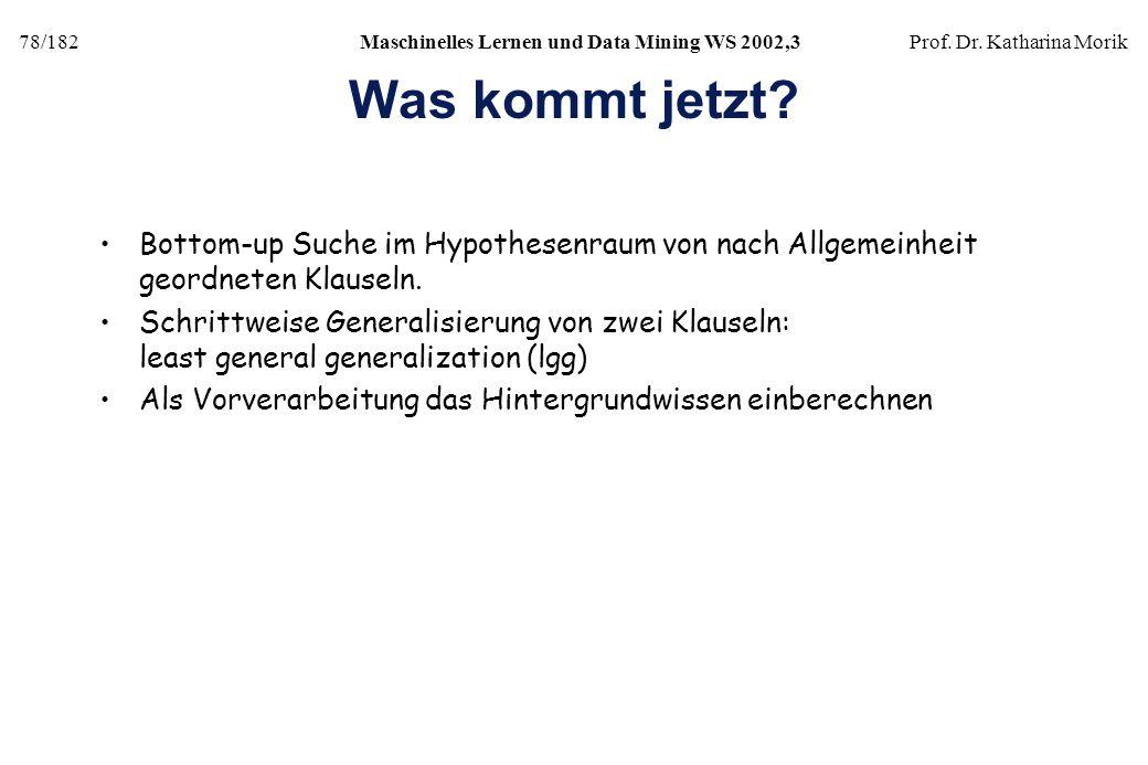 78/182Maschinelles Lernen und Data Mining WS 2002,3Prof. Dr. Katharina Morik Was kommt jetzt? Bottom-up Suche im Hypothesenraum von nach Allgemeinheit