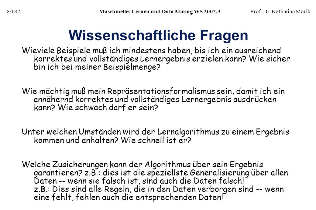 8/182Maschinelles Lernen und Data Mining WS 2002,3Prof. Dr. Katharina Morik Wissenschaftliche Fragen Wieviele Beispiele muß ich mindestens haben, bis