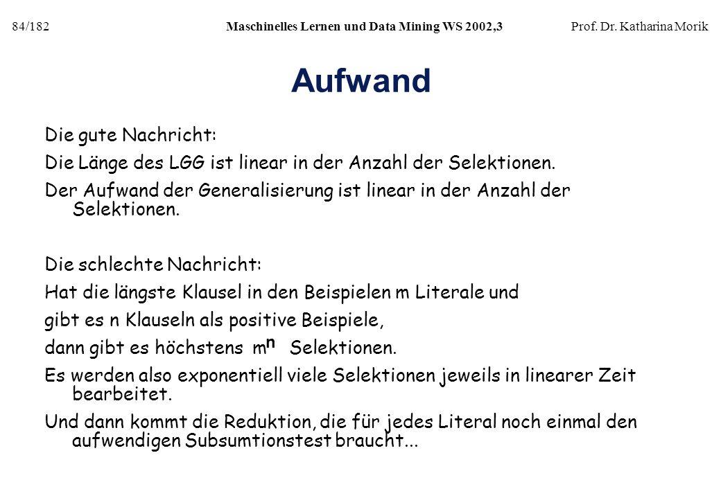 84/182Maschinelles Lernen und Data Mining WS 2002,3Prof. Dr. Katharina Morik Aufwand Die gute Nachricht: Die Länge des LGG ist linear in der Anzahl de