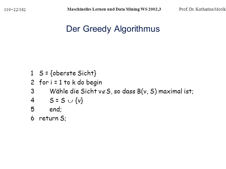 119+22/182 Maschinelles Lernen und Data Mining WS 2002,3Prof. Dr. Katharina Morik Der Greedy Algorithmus 1S = {oberste Sicht} 2for i = 1 to k do begin