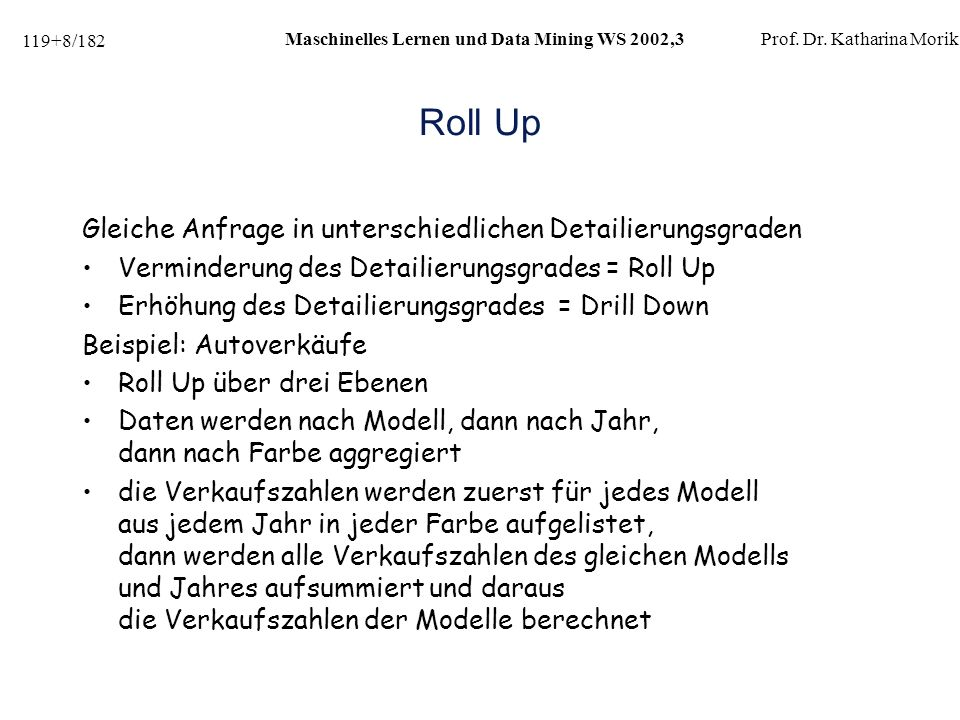 119+9/182 Maschinelles Lernen und Data Mining WS 2002,3Prof. Dr. Katharina Morik GROUP BY: Roll Up