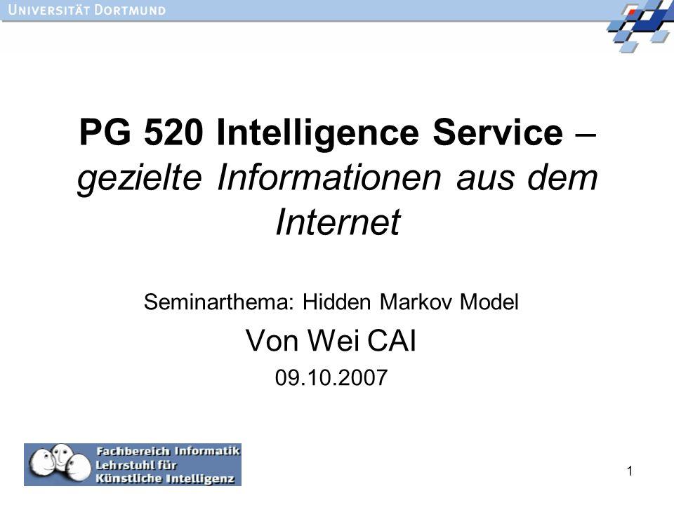 1 PG 520 Intelligence Service – gezielte Informationen aus dem Internet Seminarthema: Hidden Markov Model Von Wei CAI 09.10.2007