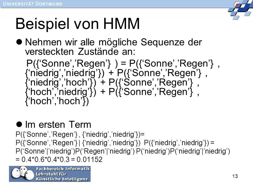 13 Beispiel von HMM Nehmen wir alle mögliche Sequenze der versteckten Zustände an: P({Sonne,Regen} ) = P({Sonne,Regen}, {niedrig,niedrig}) + P({Sonne,