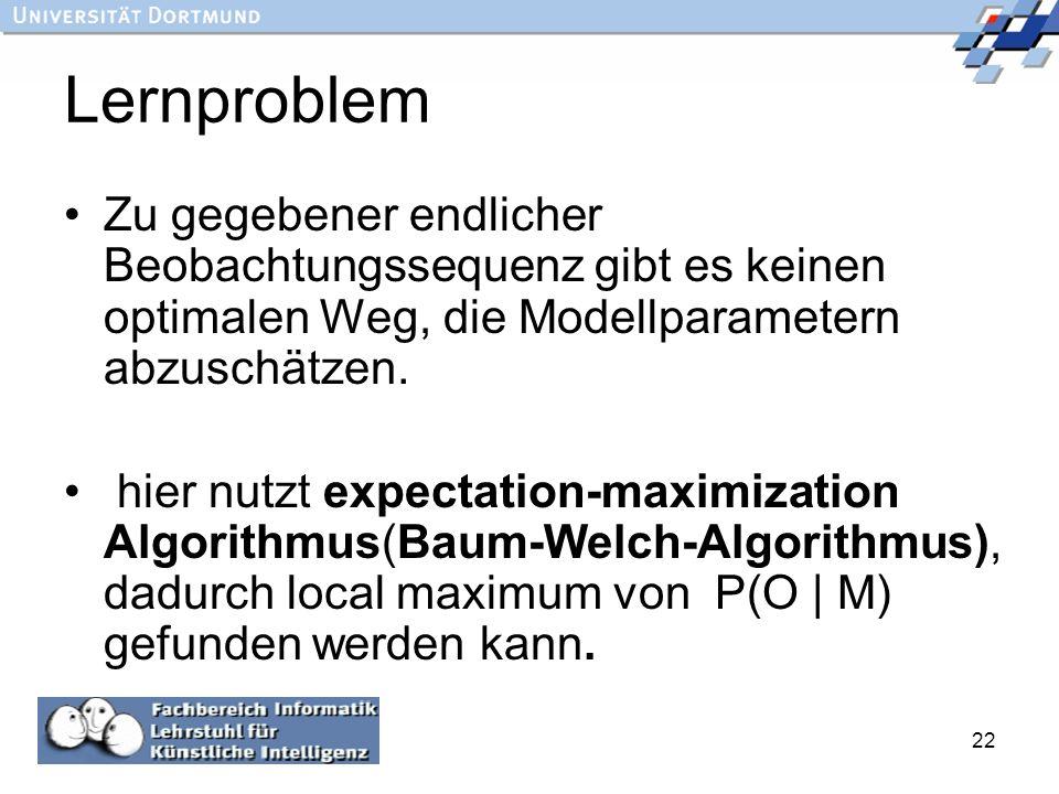 22 Lernproblem Zu gegebener endlicher Beobachtungssequenz gibt es keinen optimalen Weg, die Modellparametern abzuschätzen. hier nutzt expectation-maxi