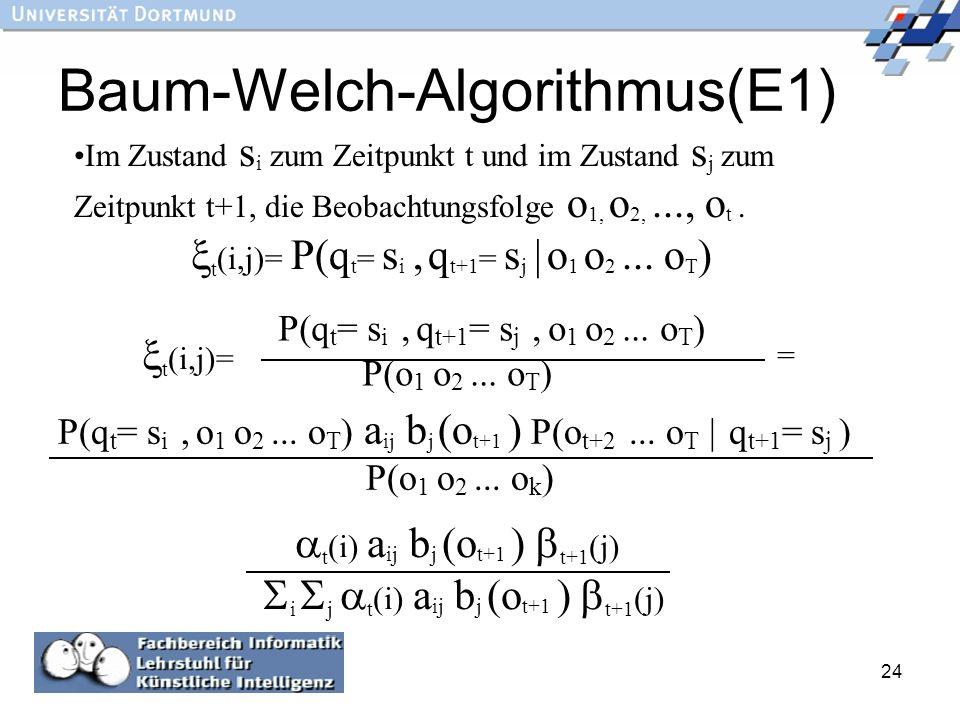 24 Baum-Welch-Algorithmus(E1) Im Zustand s i zum Zeitpunkt t und im Zustand s j zum Zeitpunkt t+1, die Beobachtungsfolge o 1, o 2,..., o t. t (i,j)= P