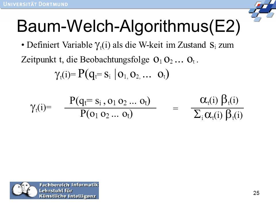 25 Baum-Welch-Algorithmus(E2) Definiert Variable t (i) als die W-keit im Zustand s i zum Zeitpunkt t, die Beobachtungsfolge o 1 o 2... o t. t (i)= P(q