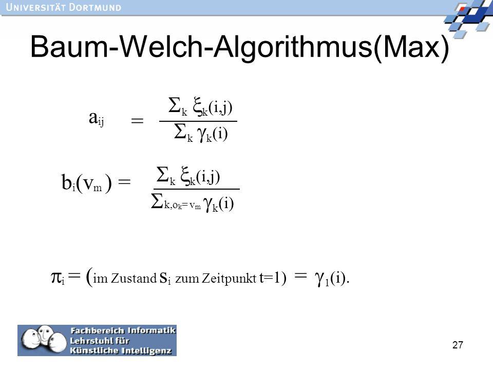 27 Baum-Welch-Algorithmus(Max) a ij = k k (i,j) k k (i) b i (v m ) = k k (i,j) k,o k = v m k (i) i = ( im Zustand s i zum Zeitpunkt t=1) = 1 (i).