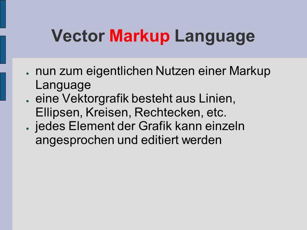 Vector Markup Language nun zum eigentlichen Nutzen einer Markup Language eine Vektorgrafik besteht aus Linien, Ellipsen, Kreisen, Rechtecken, etc. jed