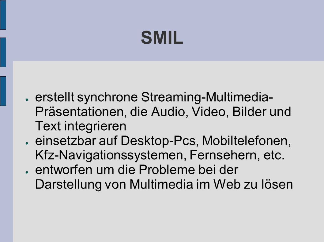 SMIL erstellt synchrone Streaming-Multimedia- Präsentationen, die Audio, Video, Bilder und Text integrieren einsetzbar auf Desktop-Pcs, Mobiltelefonen, Kfz-Navigationssystemen, Fernsehern, etc.