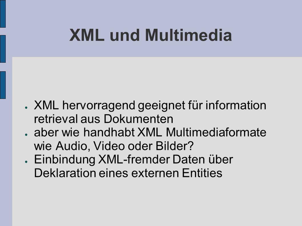 Einbindung XML-fremder Daten Anhängsel NDATA (non XML-Data) um Anwendungsprogramm Verwendung XML fremder Daten zu signalisieren abschliessend muss Notation deklariert werden Notation-Deklaration für Formate sollte besser in externer Teilmenge untergebracht werden