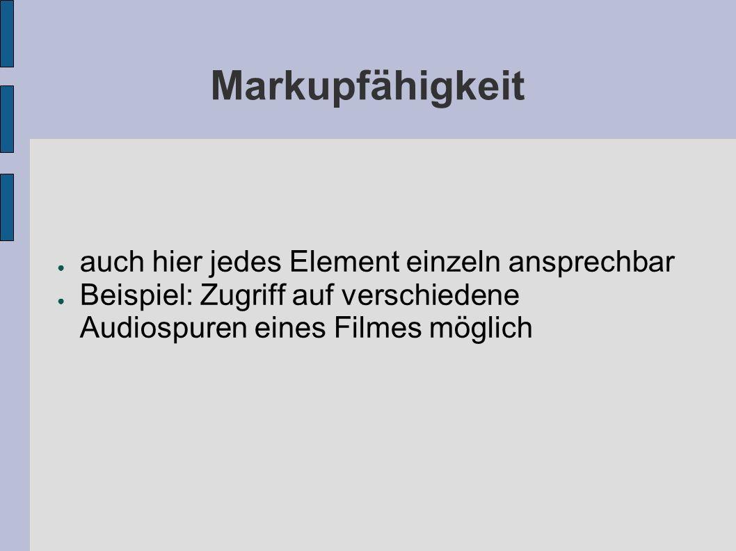 Markupfähigkeit auch hier jedes Element einzeln ansprechbar Beispiel: Zugriff auf verschiedene Audiospuren eines Filmes möglich