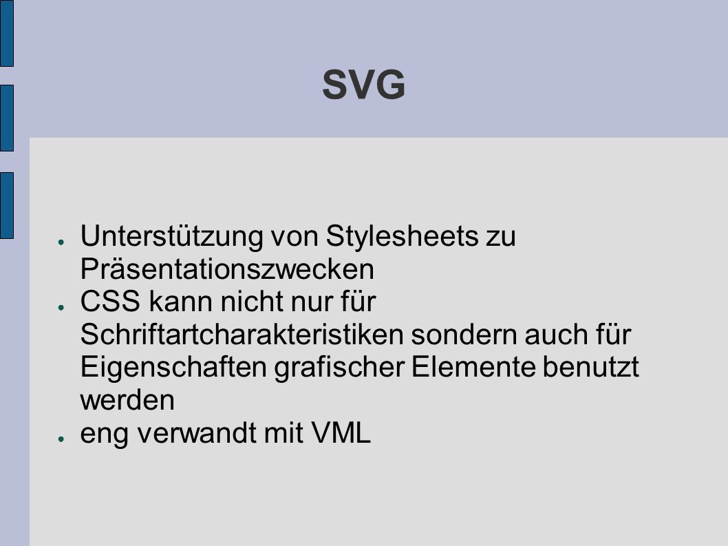 SVG Unterstützung von Stylesheets zu Präsentationszwecken CSS kann nicht nur für Schriftartcharakteristiken sondern auch für Eigenschaften grafischer Elemente benutzt werden eng verwandt mit VML