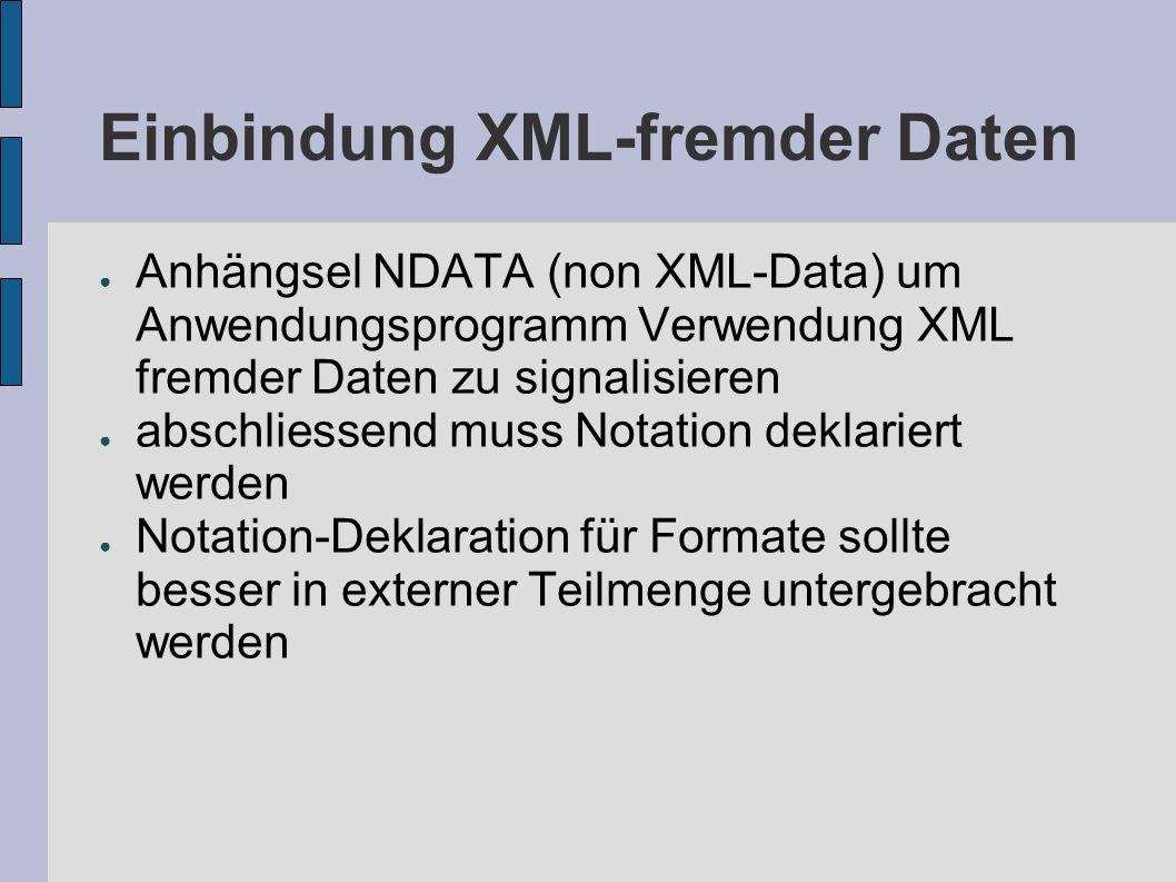 Einbindung XML-fremder Daten Anhängsel NDATA (non XML-Data) um Anwendungsprogramm Verwendung XML fremder Daten zu signalisieren abschliessend muss Not