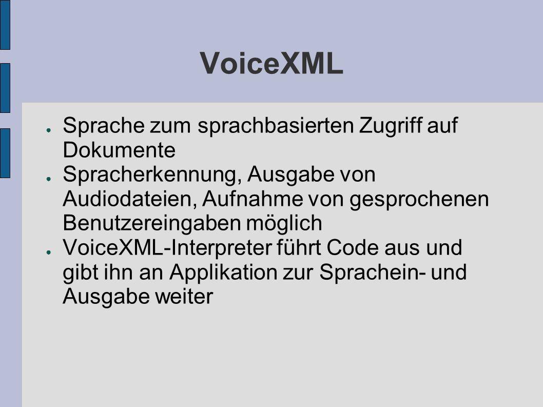 VoiceXML Sprache zum sprachbasierten Zugriff auf Dokumente Spracherkennung, Ausgabe von Audiodateien, Aufnahme von gesprochenen Benutzereingaben möglich VoiceXML-Interpreter führt Code aus und gibt ihn an Applikation zur Sprachein- und Ausgabe weiter