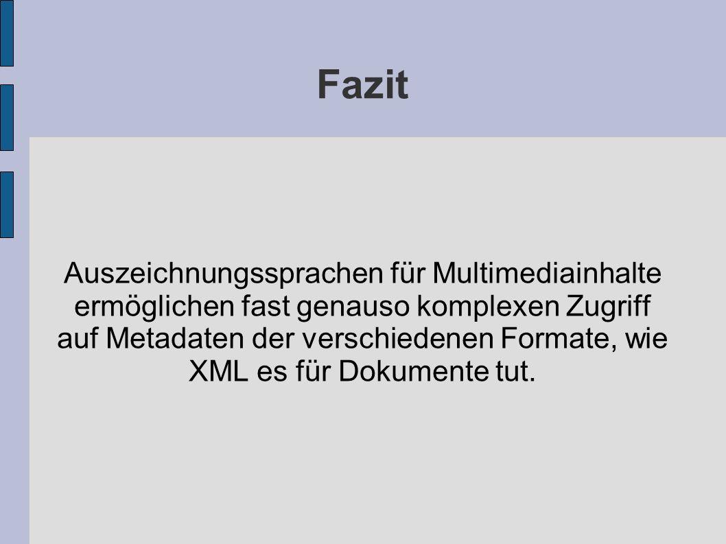 Fazit Auszeichnungssprachen für Multimediainhalte ermöglichen fast genauso komplexen Zugriff auf Metadaten der verschiedenen Formate, wie XML es für D