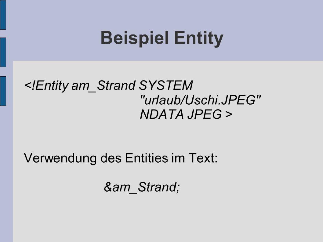 Beispiel Entity <!Entity am_Strand SYSTEM urlaub/Uschi.JPEG NDATA JPEG > Verwendung des Entities im Text: &am_Strand;