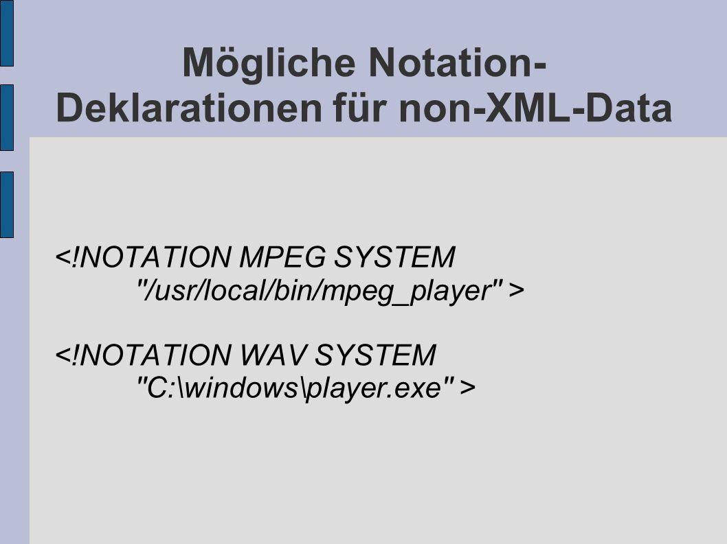 Mögliche Notation- Deklarationen für non-XML-Data <!NOTATION MPEG SYSTEM ''/usr/local/bin/mpeg_player'' > <!NOTATION WAV SYSTEM ''C:\windows\player.ex