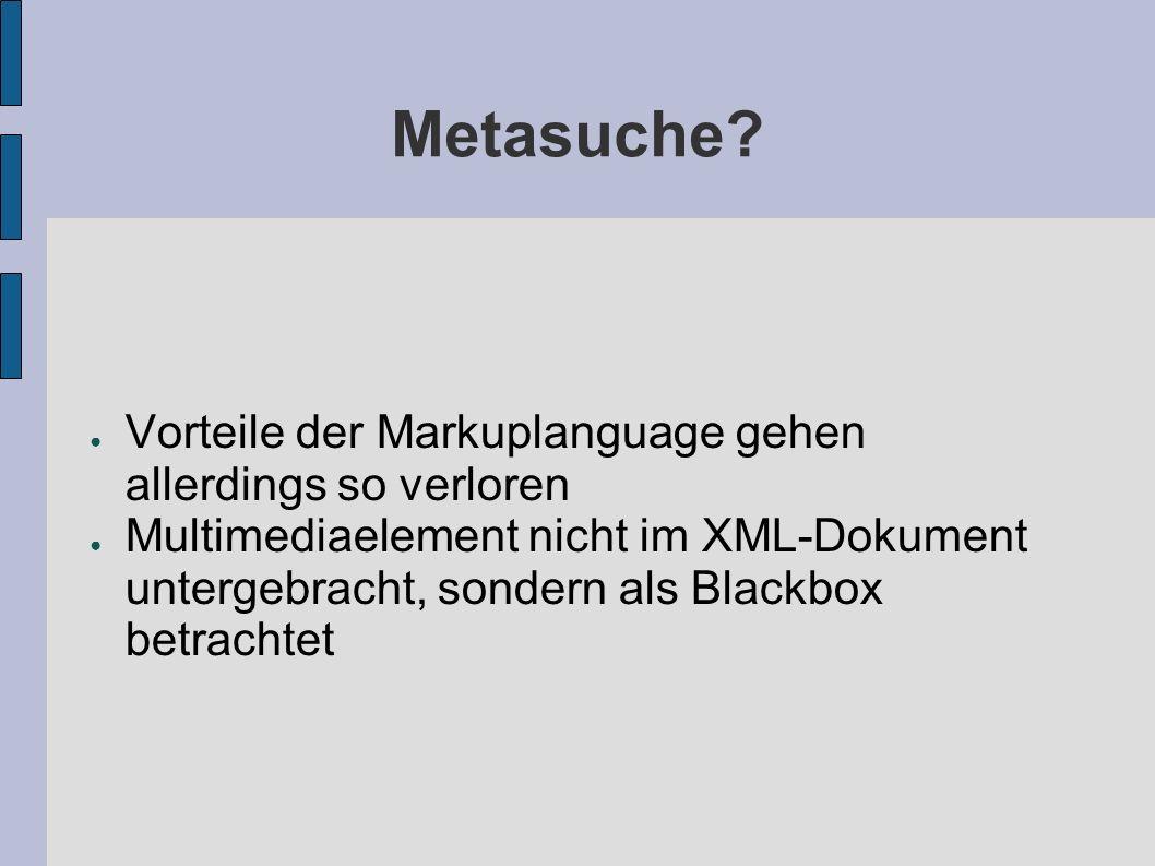 Metasuche? Vorteile der Markuplanguage gehen allerdings so verloren Multimediaelement nicht im XML-Dokument untergebracht, sondern als Blackbox betrac