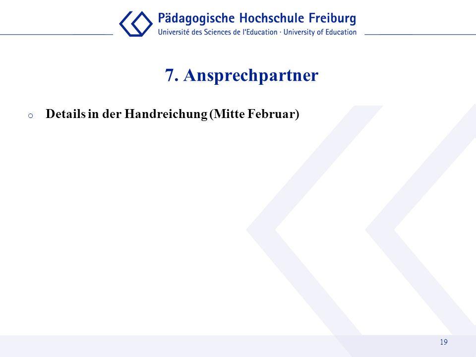 7. Ansprechpartner o Details in der Handreichung (Mitte Februar) 19
