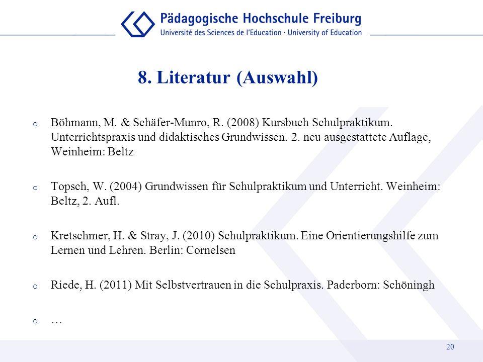 8. Literatur (Auswahl) 20 o Böhmann, M. & Schäfer-Munro, R. (2008) Kursbuch Schulpraktikum. Unterrichtspraxis und didaktisches Grundwissen. 2. neu aus