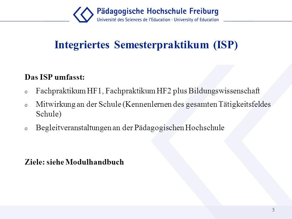 5 Integriertes Semesterpraktikum (ISP) Das ISP umfasst: o Fachpraktikum HF1, Fachpraktikum HF2 plus Bildungswissenschaft o Mitwirkung an der Schule (K