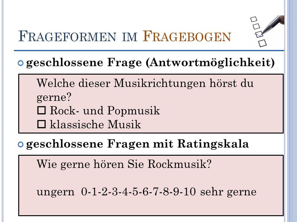 F RAGEFORMEN IM F RAGEBOGEN geschlossene Frage (Antwortmöglichkeit) geschlossene Fragen mit Ratingskala Welche dieser Musikrichtungen hörst du gerne?