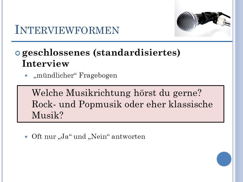 I NTERVIEWFORMEN geschlossenes (standardisiertes) Interview mündlicher Fragebogen Oft nur Ja und Nein antworten Welche Musikrichtung hörst du gerne? R