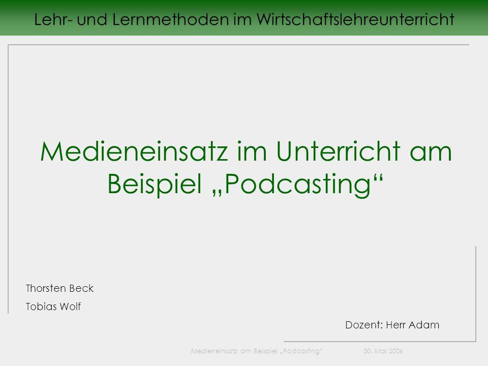 Medieneinsatz am Beispiel Podcasting 30. Mai 2006 Lehr- und Lernmethoden im Wirtschaftslehreunterricht Medieneinsatz im Unterricht am Beispiel Podcast