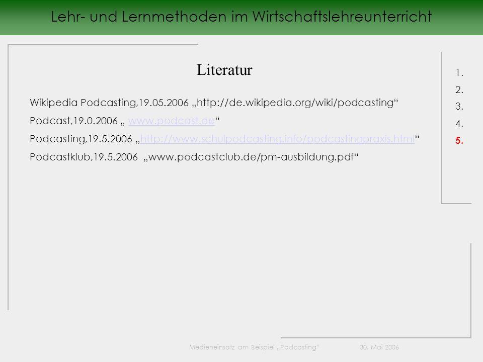 Lehr- und Lernmethoden im Wirtschaftslehreunterricht 1. 2. 3. 4. 5. Literatur Wikipedia Podcasting,19.05.2006 http://de.wikipedia.org/wiki/podcasting