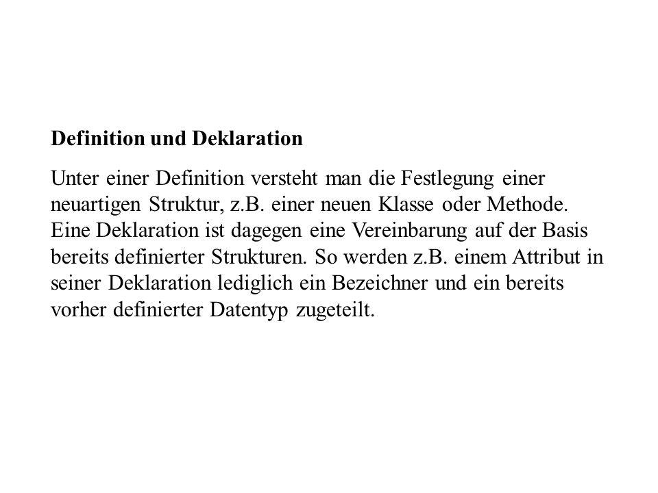 Definition und Deklaration Unter einer Definition versteht man die Festlegung einer neuartigen Struktur, z.B. einer neuen Klasse oder Methode. Eine De