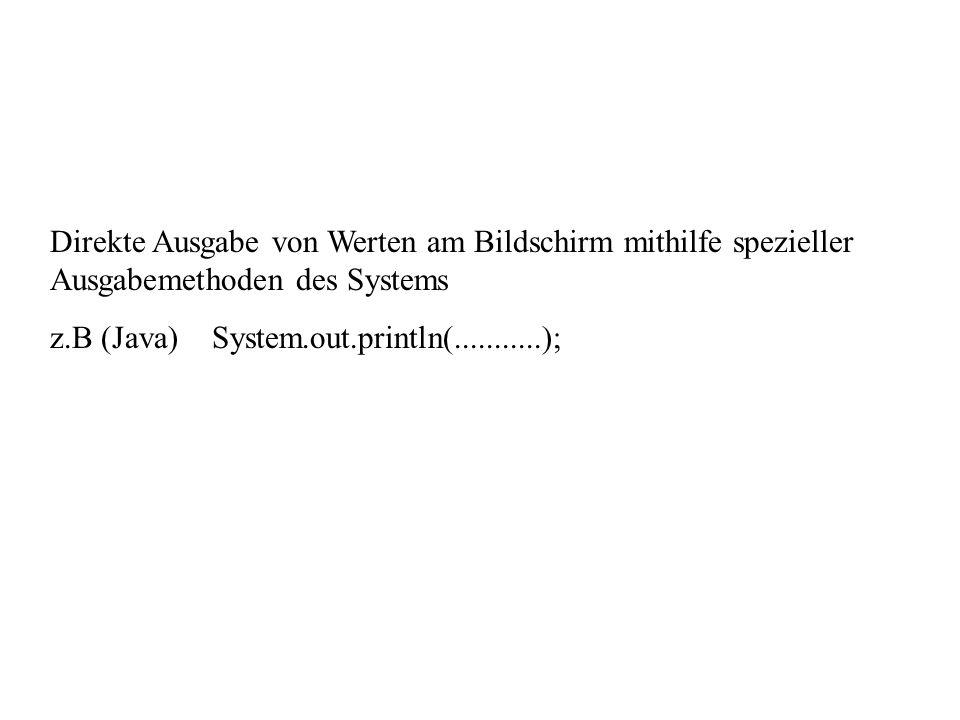 Direkte Ausgabe von Werten am Bildschirm mithilfe spezieller Ausgabemethoden des Systems z.B (Java) System.out.println(...........);