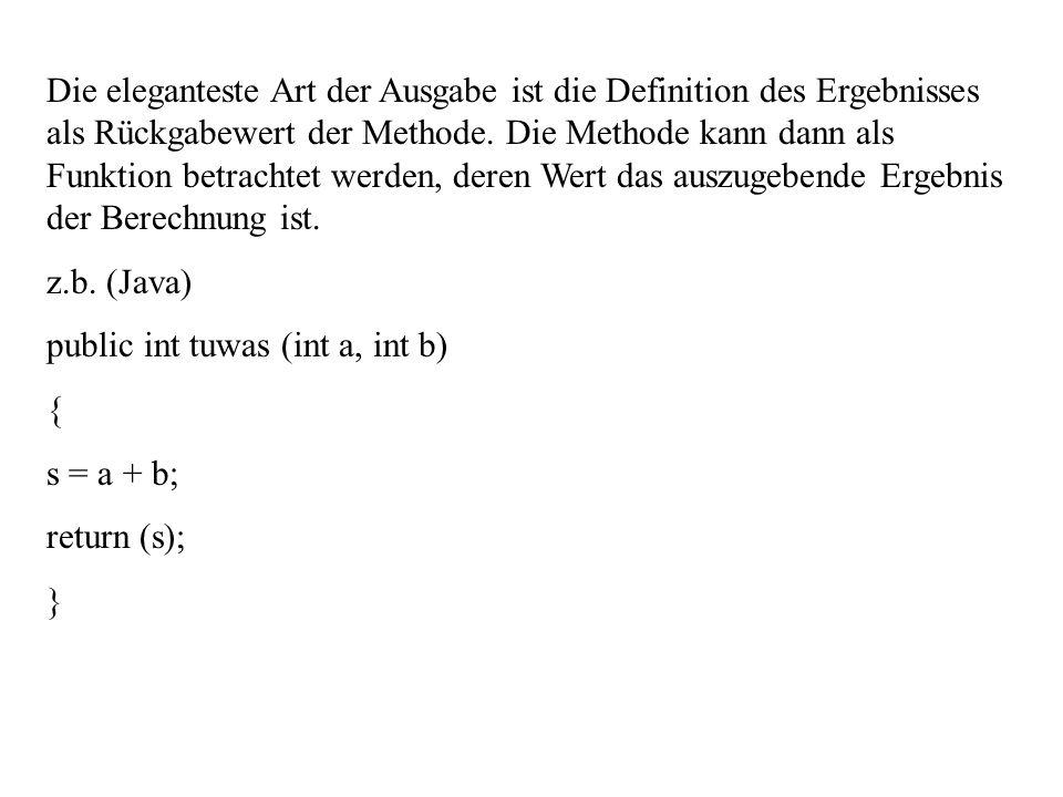 Die eleganteste Art der Ausgabe ist die Definition des Ergebnisses als Rückgabewert der Methode. Die Methode kann dann als Funktion betrachtet werden,