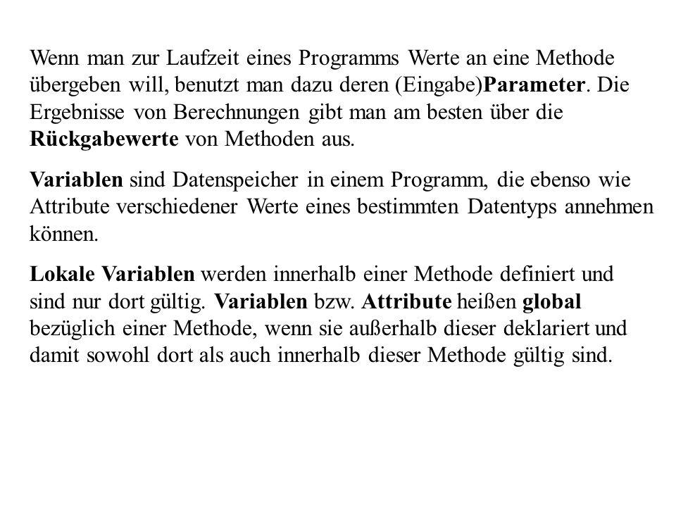 Wenn man zur Laufzeit eines Programms Werte an eine Methode übergeben will, benutzt man dazu deren (Eingabe)Parameter. Die Ergebnisse von Berechnungen