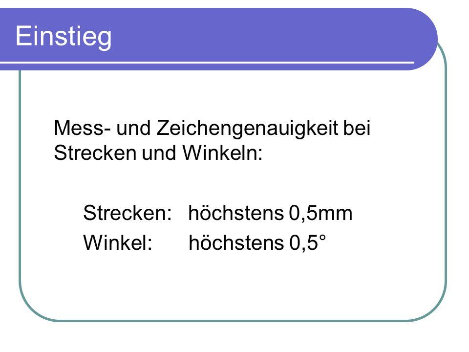 Einstieg Mess- und Zeichengenauigkeit bei Strecken und Winkeln: Strecken: höchstens 0,5mm Winkel: höchstens 0,5°