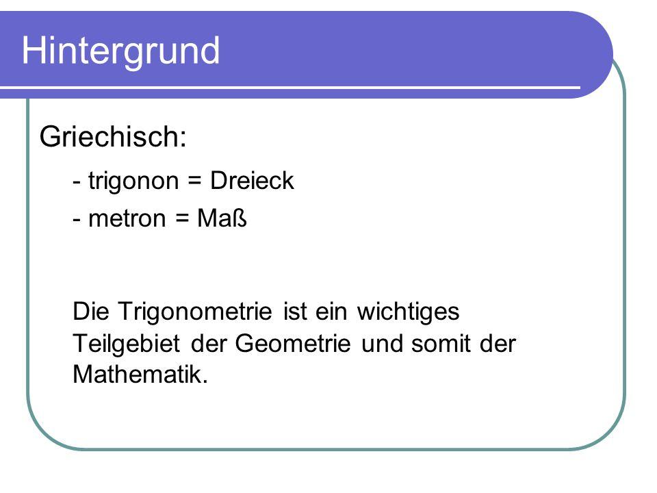 Hintergrund Griechisch: - trigonon = Dreieck - metron = Maß Die Trigonometrie ist ein wichtiges Teilgebiet der Geometrie und somit der Mathematik.