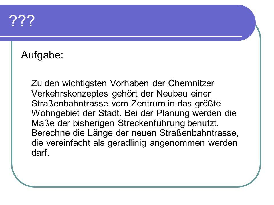 ??? Aufgabe: Zu den wichtigsten Vorhaben der Chemnitzer Verkehrskonzeptes gehört der Neubau einer Straßenbahntrasse vom Zentrum in das größte Wohngebi