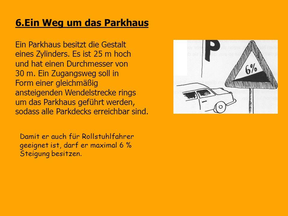 6.Ein Weg um das Parkhaus Ein Parkhaus besitzt die Gestalt eines Zylinders. Es ist 25 m hoch und hat einen Durchmesser von 30 m. Ein Zugangsweg soll i
