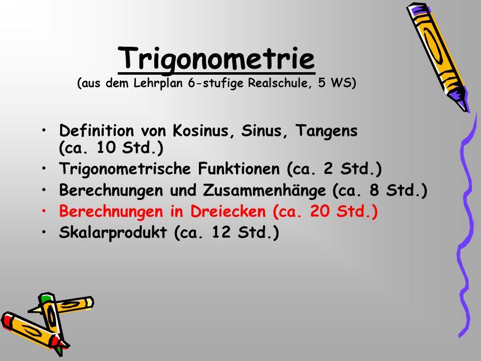 Trigonometrie (aus dem Lehrplan 6-stufige Realschule, 5 WS) Definition von Kosinus, Sinus, Tangens (ca. 10 Std.) Trigonometrische Funktionen (ca. 2 St