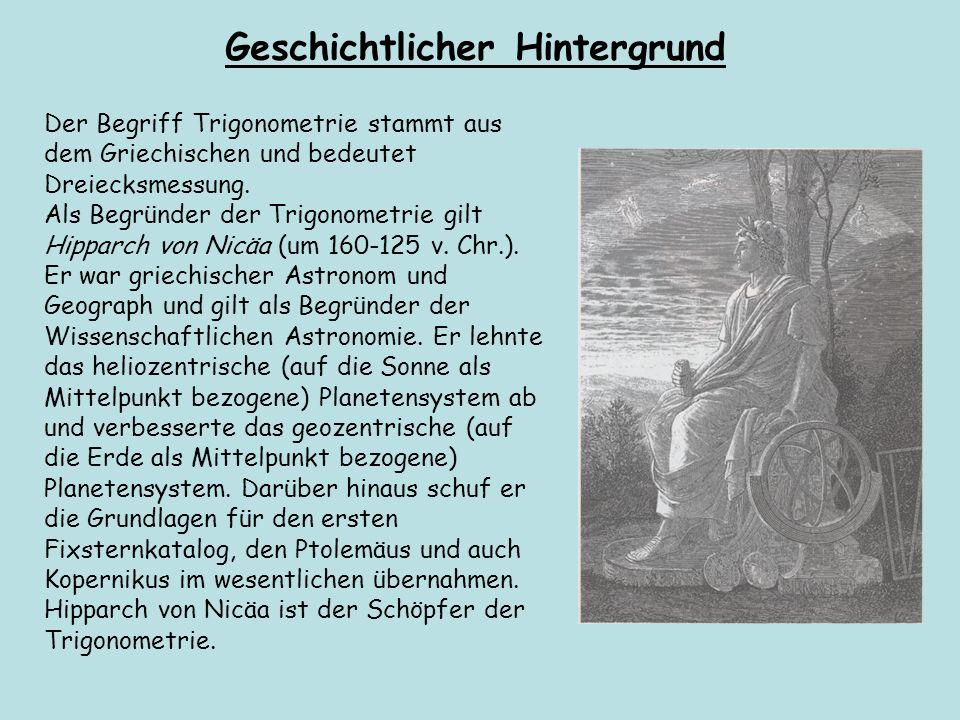 Der Begriff Trigonometrie stammt aus dem Griechischen und bedeutet Dreiecksmessung. Als Begründer der Trigonometrie gilt Hipparch von Nicäa (um 160 12