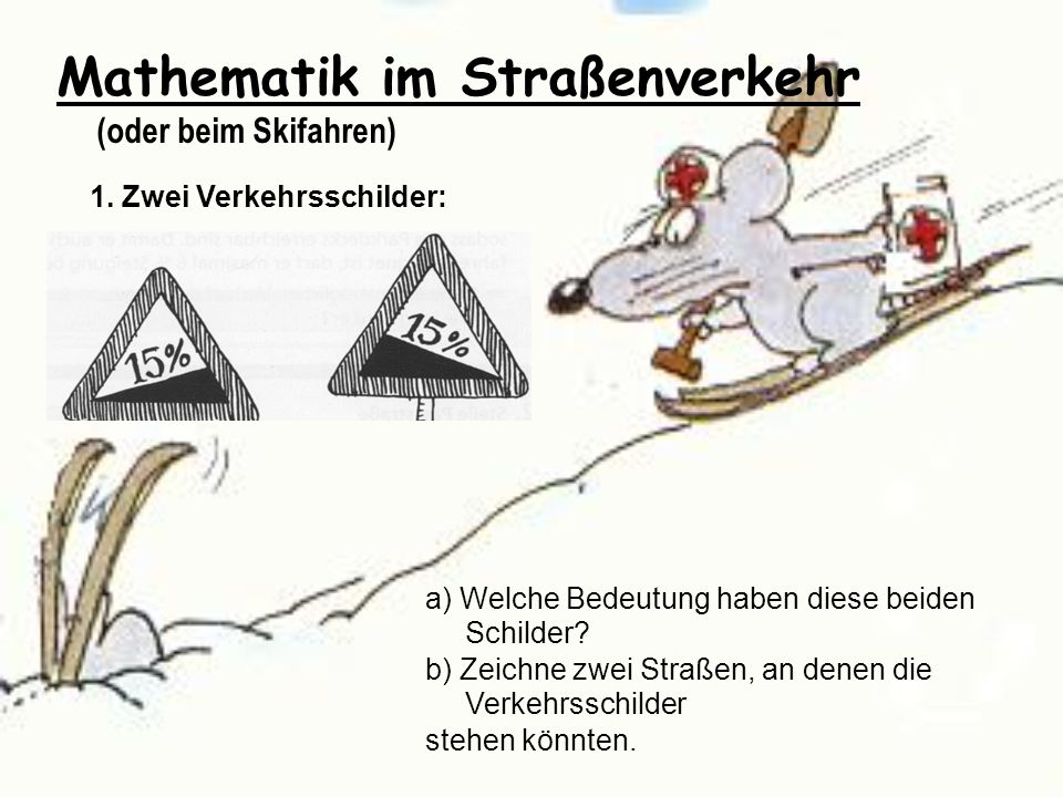 Mathematik im Straßenverkehr (oder beim Skifahren) 1. Zwei Verkehrsschilder: a) Welche Bedeutung haben diese beiden Schilder? b) Zeichne zwei Straßen,